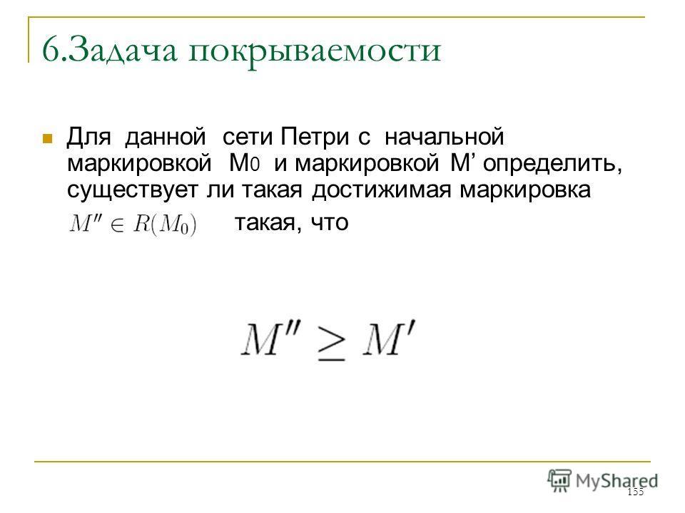 155 6. Задача покрываемости Для данной сети Петри с начальной маркировкой M 0 и маркировкой M определить, существует ли такая достижимая маркировка такая, что