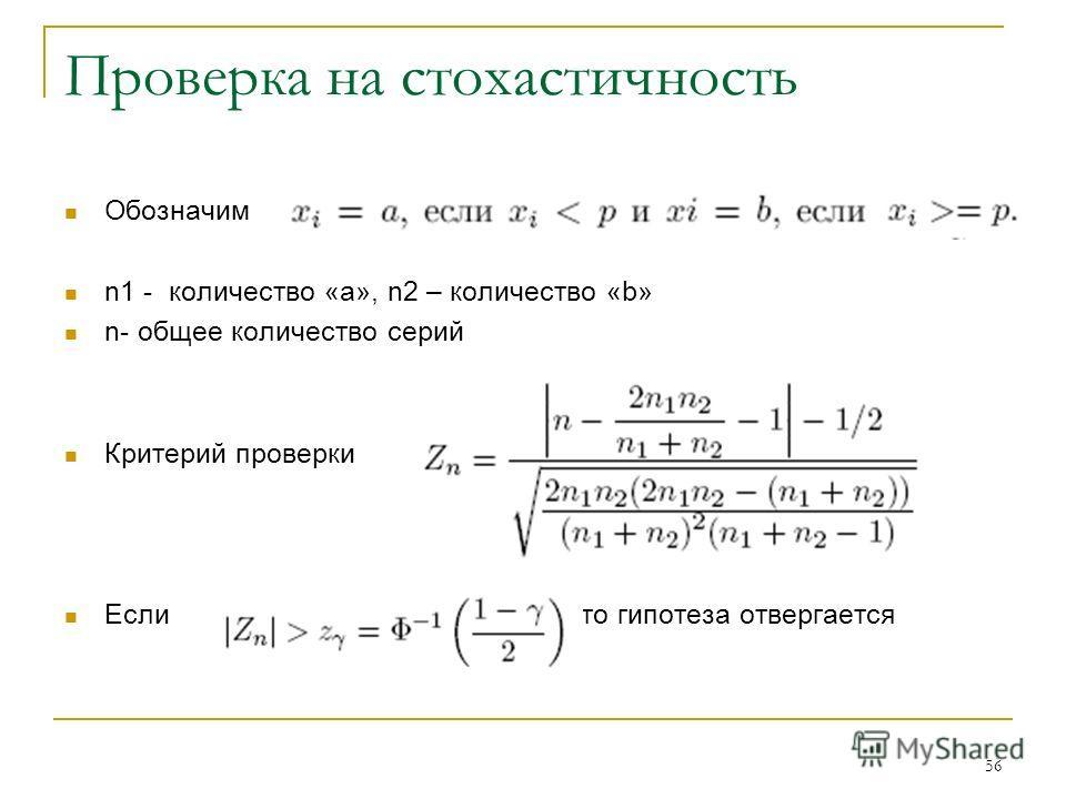 56 Проверка на стохастичность Обозначим n1 - количество «а», n2 – количество «b» n- общее количество серий Критерий проверки Если то гипотеза отвергается