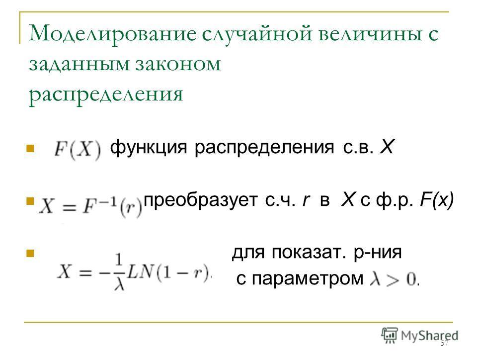 57 Моделирование случайной величины с заданным законом распределения функция распределения с.в. Х преобразует с.ч. r в X с ф.р. F(x) для показат. р-ния с параметром