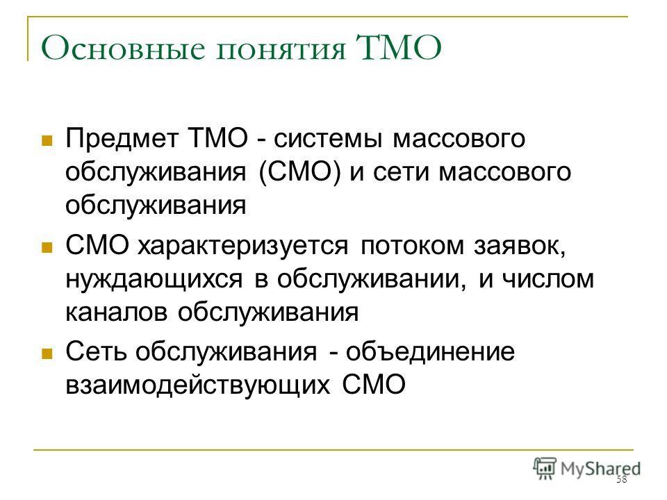 58 Основные понятия ТМО Предмет ТМО - системы массового обслуживания (СМО) и сети массового обслуживания СМО характеризуется потоком заявок, нуждающихся в обслуживании, и числом каналов обслуживания Сеть обслуживания - объединение взаимодействующих С