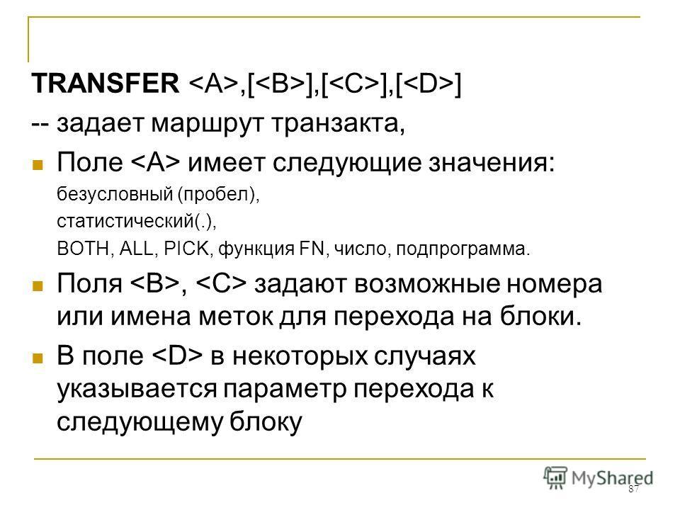 87 TRANSFER,[ ],[ ],[ ] -- задает маршрут транзакта, Поле имеет следующие значения: безусловный (пробел), статистический(.), BOTH, ALL, PICK, функция FN, число, подпрограмма. Поля, задают возможные номера или имена меток для перехода на блоки. В поле