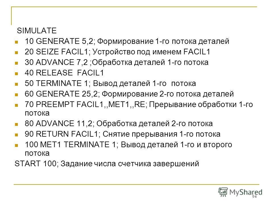 94 SIMULATE 10 GENERATE 5,2; Формирование 1-го потока деталей 20 SEIZE FACIL1; Устройство под именем FACIL1 30 ADVANCE 7,2 ;Обработка деталей 1-го потока 40 RELEASE FACIL1 50 TERMINATE 1; Вывод деталей 1-го потока 60 GENERATE 25,2; Формирование 2-го