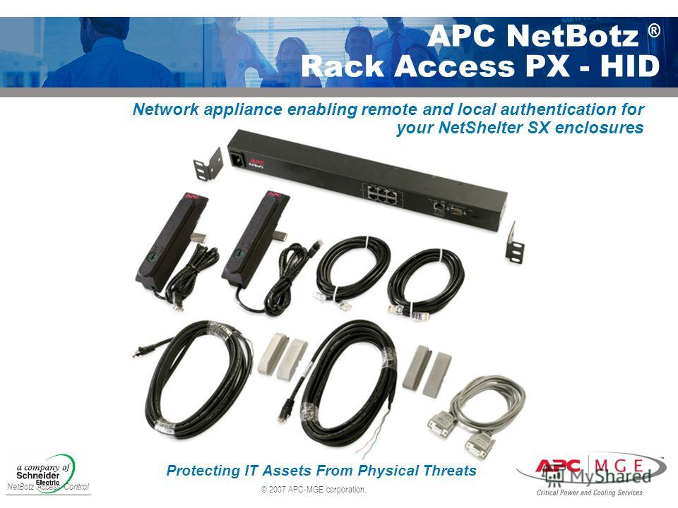© 2007 APC-MGE corporation. APC NetBotz ® Rack Access PX - HID NetBotz Access Control Protecting IT Assets From Physical Threats Network appliance enabling remote and local authentication for your NetShelter SX enclosures