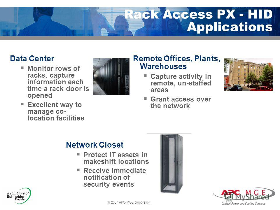 © 2007 APC-MGE corporation. Rack Access PX - HID Applications Data Center Monitor rows of racks, capture information each time a rack door is opened Excellent way to manage co- location facilities Remote Offices, Plants, Warehouses Capture activity i