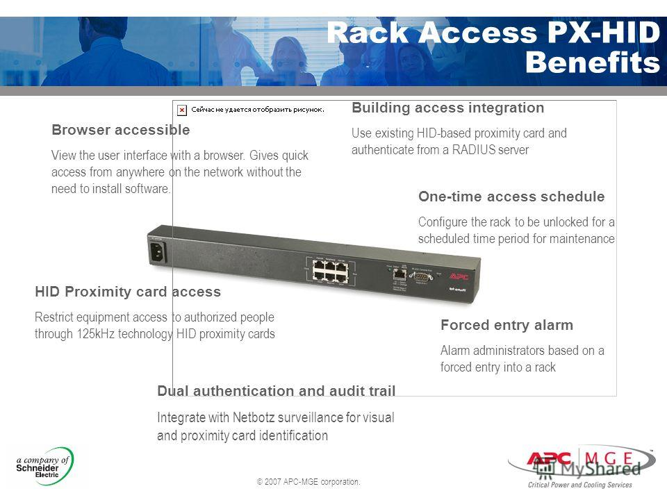 © 2007 APC-MGE corporation. Rack Access PX-HID Benefits Forced entry alarm Alarm administrators based on a forced entry into a rack Dual authentication and audit trail Integrate with Netbotz surveillance for visual and proximity card identification H
