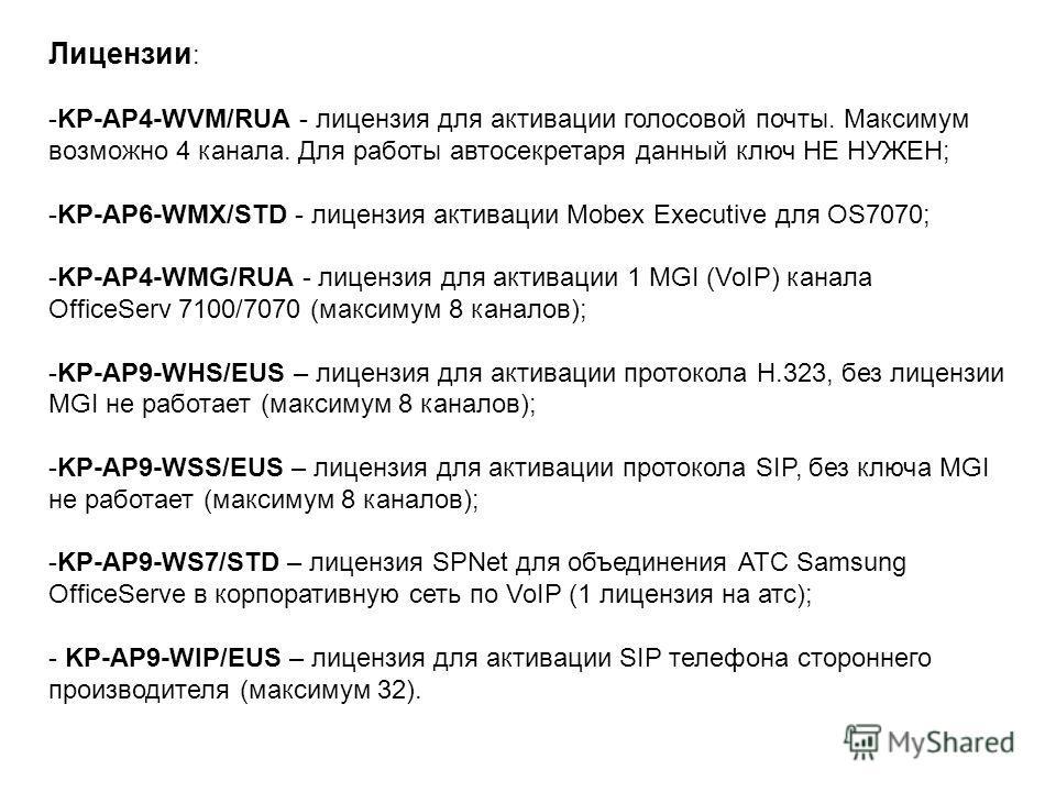 Лицензии : -KP-AP4-WVM/RUA - лицензия для активации голосовой почты. Максимум возможно 4 канала. Для работы автосекретаря данный ключ НЕ НУЖЕН; -KP-AP6-WMX/STD - лицензия активации Mobex Executive для OS7070; -KP-AP4-WMG/RUA - лицензия для активации