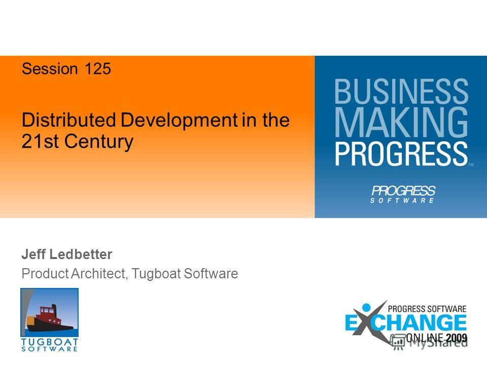 Distributed Development in the 21st Century Jeff Ledbetter Product Architect, Tugboat Software Session 125