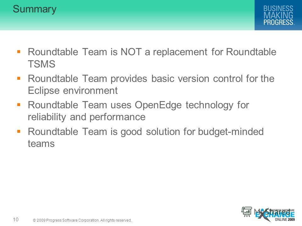 © 2009 Progress Software Corporation. All rights reserved. Summary Roundtable Team is NOT a replacement for Roundtable TSMS Roundtable Team provides basic version control for the Eclipse environment Roundtable Team uses OpenEdge technology for reliab