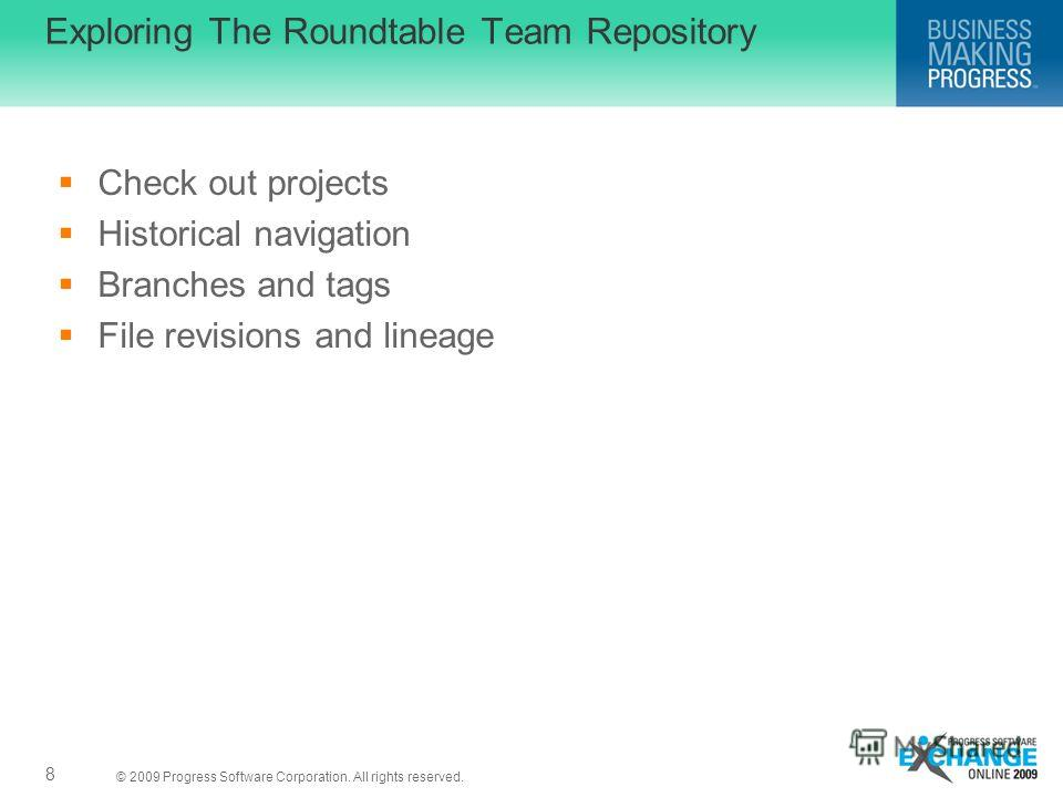 © 2009 Progress Software Corporation. All rights reserved. Exploring The Roundtable Team Repository Check out projects Historical navigation Branches and tags File revisions and lineage 8