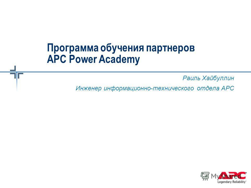 Программа обучения партнеров APC Power Academy Раиль Хайбуллин Инженер информационно-технического отдела АРС