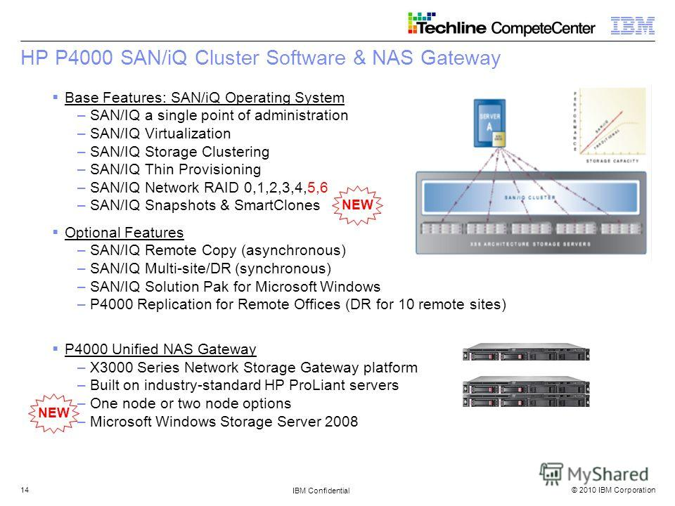 © 2010 IBM Corporation IBM Confidential 14 HP P4000 SAN/iQ Cluster Software & NAS Gateway Base Features: SAN/iQ Operating System –SAN/IQ a single point of administration –SAN/IQ Virtualization –SAN/IQ Storage Clustering –SAN/IQ Thin Provisioning –SAN