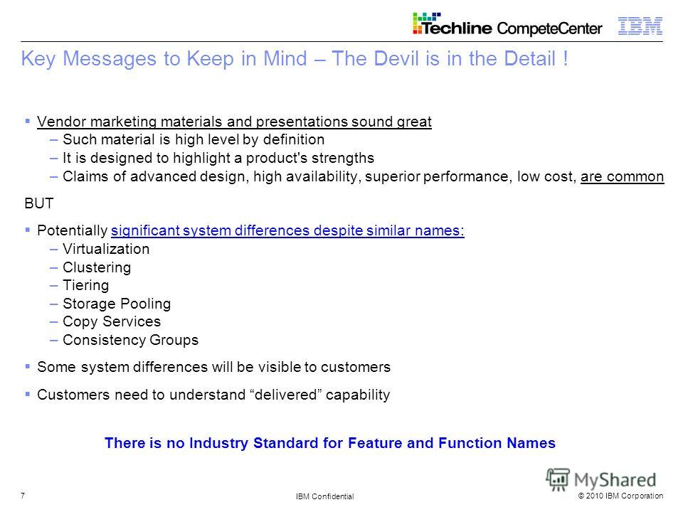 © 2010 IBM Corporation IBM Confidential 7 Key Messages to Keep in Mind – The Devil is in the Detail ! Vendor marketing materials and presentations sound great –Such material is high level by definition –It is designed to highlight a product's strengt