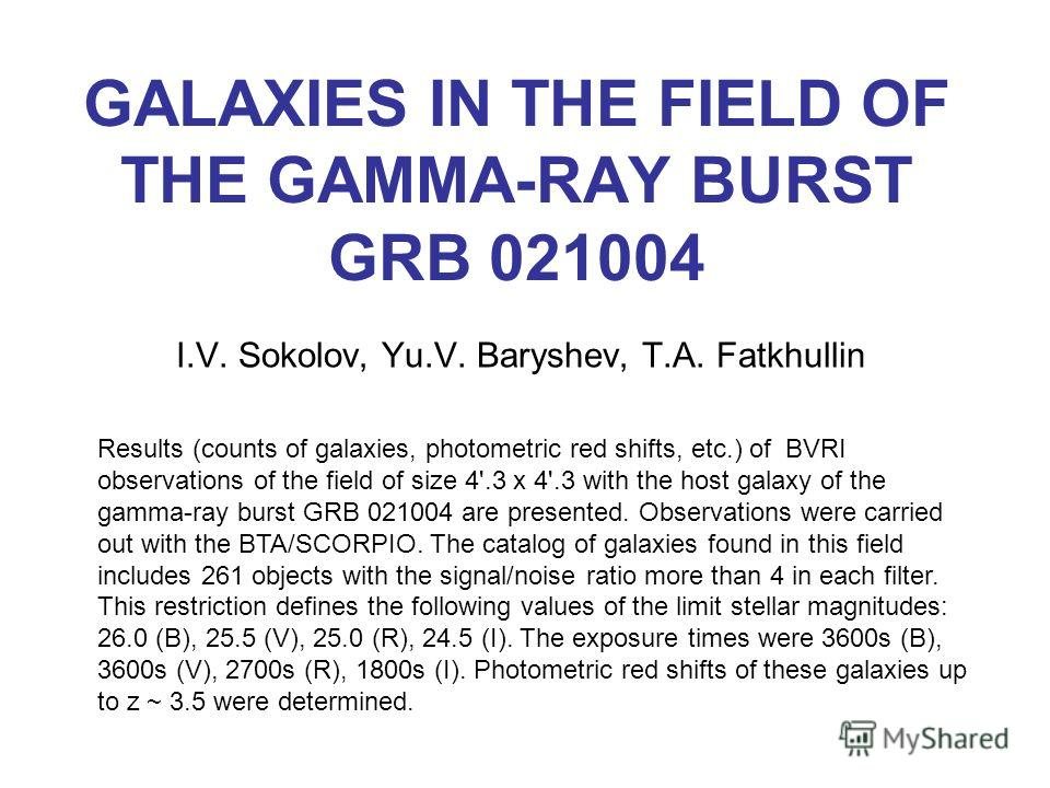 GALAXIES IN THE FIELD OF THE GAMMA-RAY BURST GRB 021004 I.V. Sokolov, Yu.V. Baryshev, T.A. Fatkhullin Results (counts of galaxies, photometric red shifts, etc.) of BVRI observations of the field of size 4'.3 x 4'.3 with the host galaxy of the gamma-r