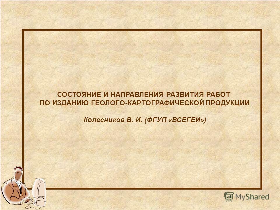 СОСТОЯНИЕ И НАПРАВЛЕНИЯ РАЗВИТИЯ РАБОТ ПО ИЗДАНИЮ ГЕОЛОГО-КАРТОГРАФИЧЕСКОЙ ПРОДУКЦИИ Колесников В. И. (ФГУП «ВСЕГЕИ»)