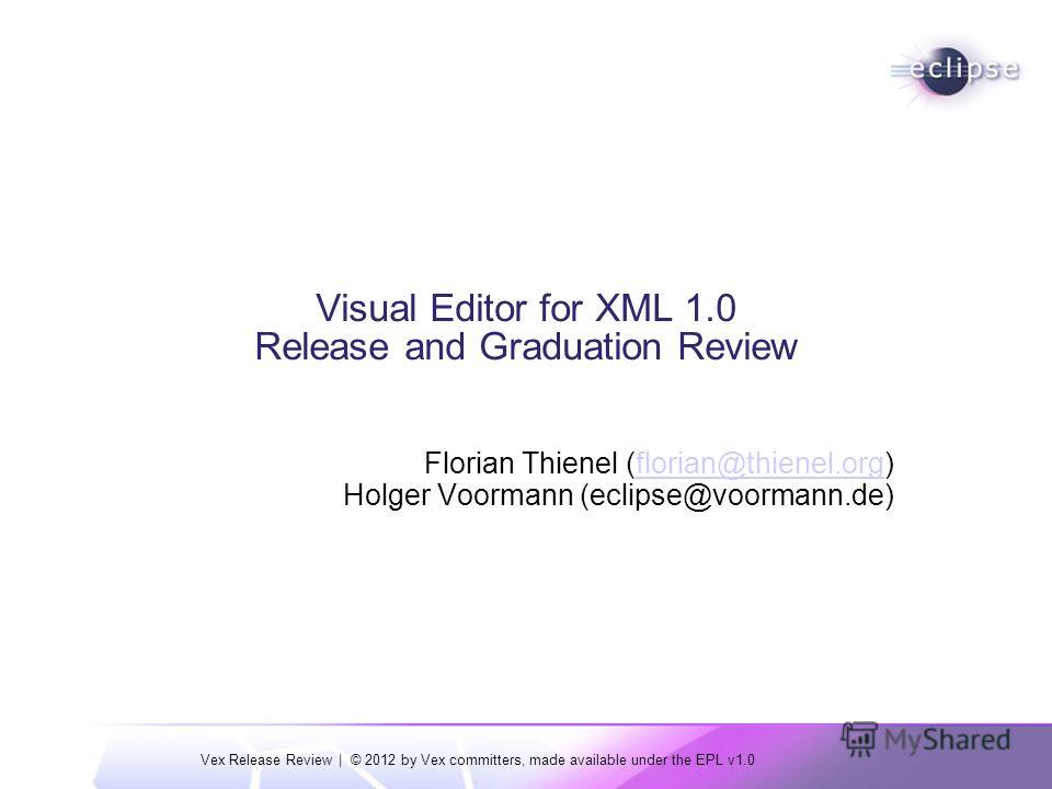 Vex Release Review | © 2012 by Vex committers, made available under the EPL v1.0 Visual Editor for XML 1.0 Release and Graduation Review Florian Thienel (florian@thienel.org)florian@thienel.org Holger Voormann (eclipse@voormann.de)