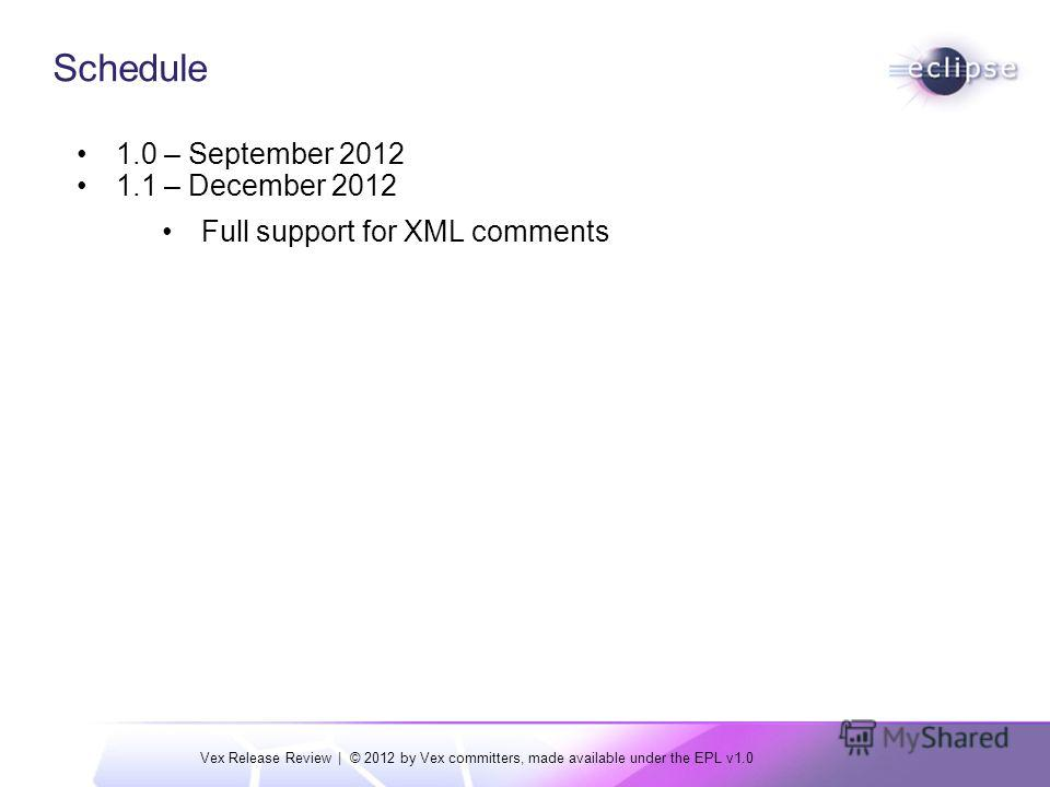 Vex Release Review | © 2012 by Vex committers, made available under the EPL v1.0 Schedule 1.0 – September 2012 1.1 – December 2012 Full support for XML comments