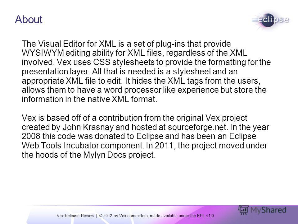 Vex Release Review | © 2012 by Vex committers, made available under the EPL v1.0 About The Visual Editor for XML is a set of plug-ins that provide WYSIWYM editing ability for XML files, regardless of the XML involved. Vex uses CSS stylesheets to prov