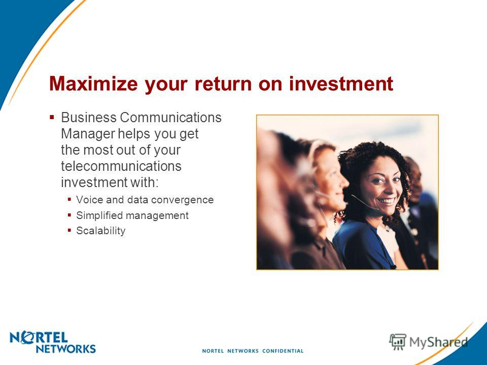 Maximize your return on investment Business Communications Manager helps you get the most out of your telecommunications investment with: Voice and data convergence Simplified management Scalability