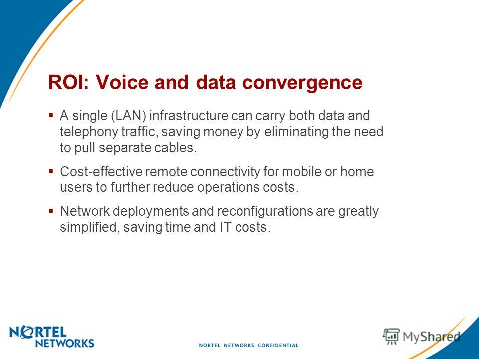 ROI: Voice and data convergence A single (LAN) infrastructure can carry both data and telephony traffic, saving money by eliminating the need to pull separate cables. Cost-effective remote connectivity for mobile or home users to further reduce opera