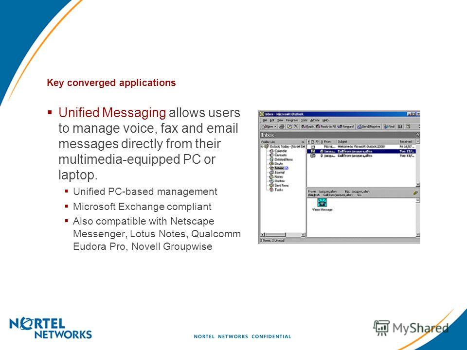 Key converged applications Unified Messaging allows users to manage voice, fax and email messages directly from their multimedia-equipped PC or laptop. Unified PC-based management Microsoft Exchange compliant Also compatible with Netscape Messenger,