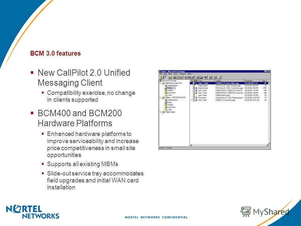 BCM 3.0 features New CallPilot 2.0 Unified Messaging Client Compatibility exercise, no change in clients supported BCM400 and BCM200 Hardware Platforms Enhanced hardware platforms to improve serviceability and increase price competitiveness in small