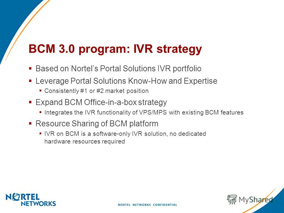 BCM 3.0 program: IVR strategy Based on Nortels Portal Solutions IVR portfolio Leverage Portal Solutions Know-How and Expertise Consistently #1 or #2 market position Expand BCM Office-in-a-box strategy Integrates the IVR functionality of VPS/MPS with