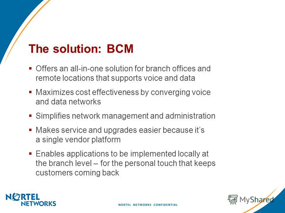 The solution: BCM Offers an all-in-one solution for branch offices and remote locations that supports voice and data Maximizes cost effectiveness by converging voice and data networks Simplifies network management and administration Makes service and