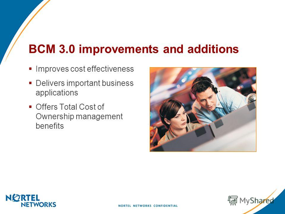 BCM 3.0 improvements and additions Improves cost effectiveness Delivers important business applications Offers Total Cost of Ownership management benefits