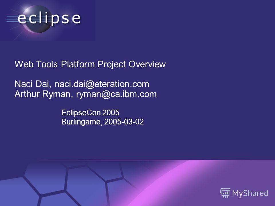 © 2002 IBM Corporation Confidential | Date | Other Information, if necessary Web Tools Platform Project Overview Naci Dai, naci.dai@eteration.com Arthur Ryman, ryman@ca.ibm.com EclipseCon 2005 Burlingame, 2005-03-02