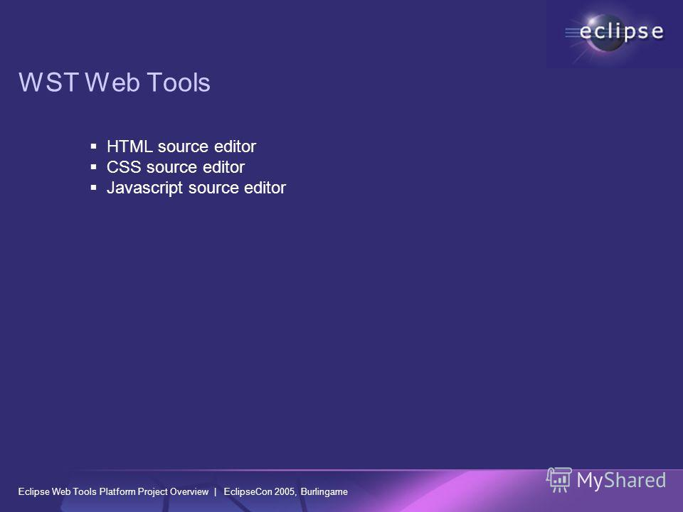 Eclipse Web Tools Platform Project Overview | EclipseCon 2005, Burlingame WST Web Tools HTML source editor CSS source editor Javascript source editor