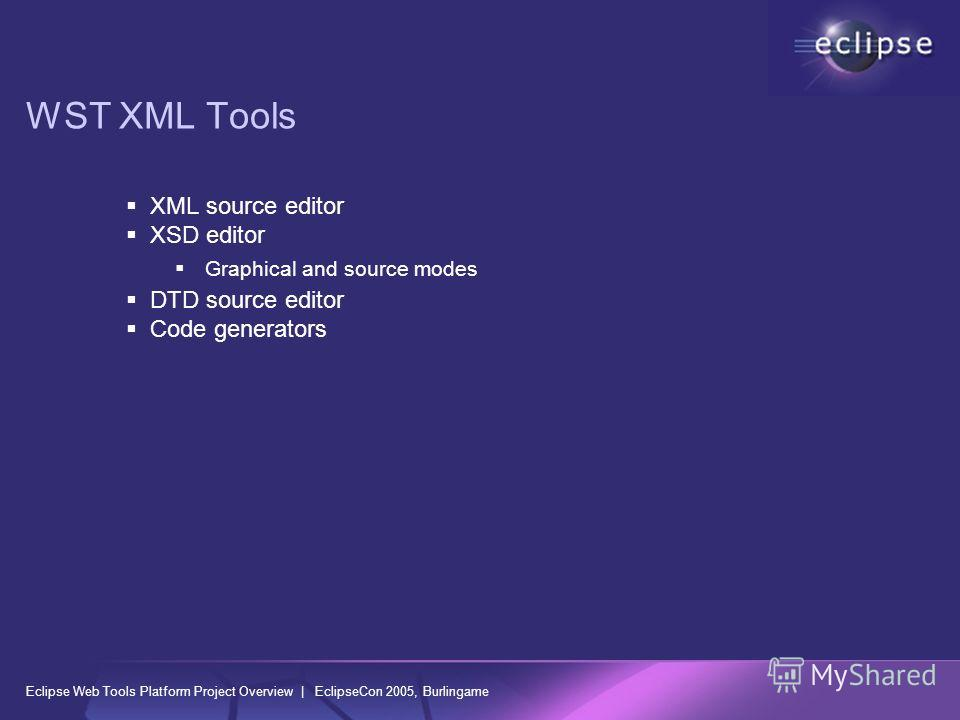Eclipse Web Tools Platform Project Overview | EclipseCon 2005, Burlingame WST XML Tools XML source editor XSD editor Graphical and source modes DTD source editor Code generators