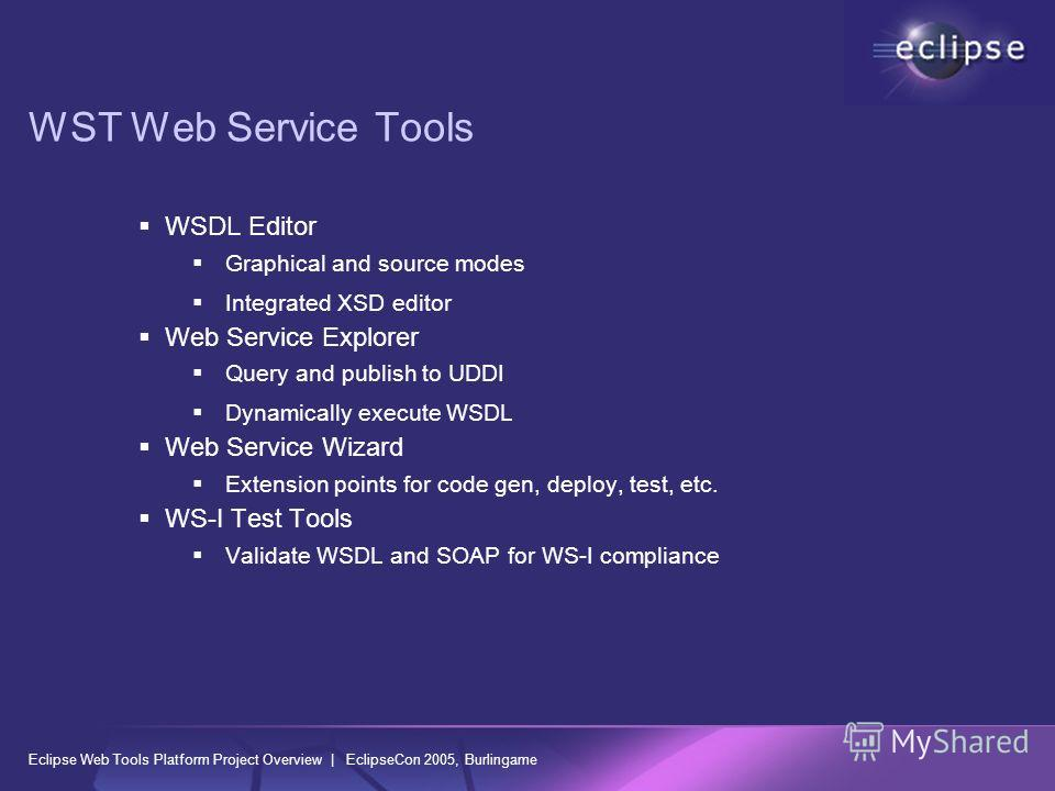 Eclipse Web Tools Platform Project Overview | EclipseCon 2005, Burlingame WST Web Service Tools WSDL Editor Graphical and source modes Integrated XSD editor Web Service Explorer Query and publish to UDDI Dynamically execute WSDL Web Service Wizard Ex