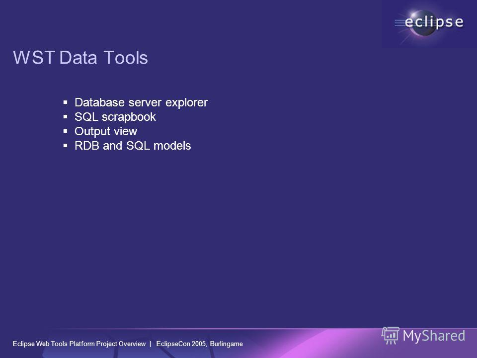 Eclipse Web Tools Platform Project Overview | EclipseCon 2005, Burlingame WST Data Tools Database server explorer SQL scrapbook Output view RDB and SQL models