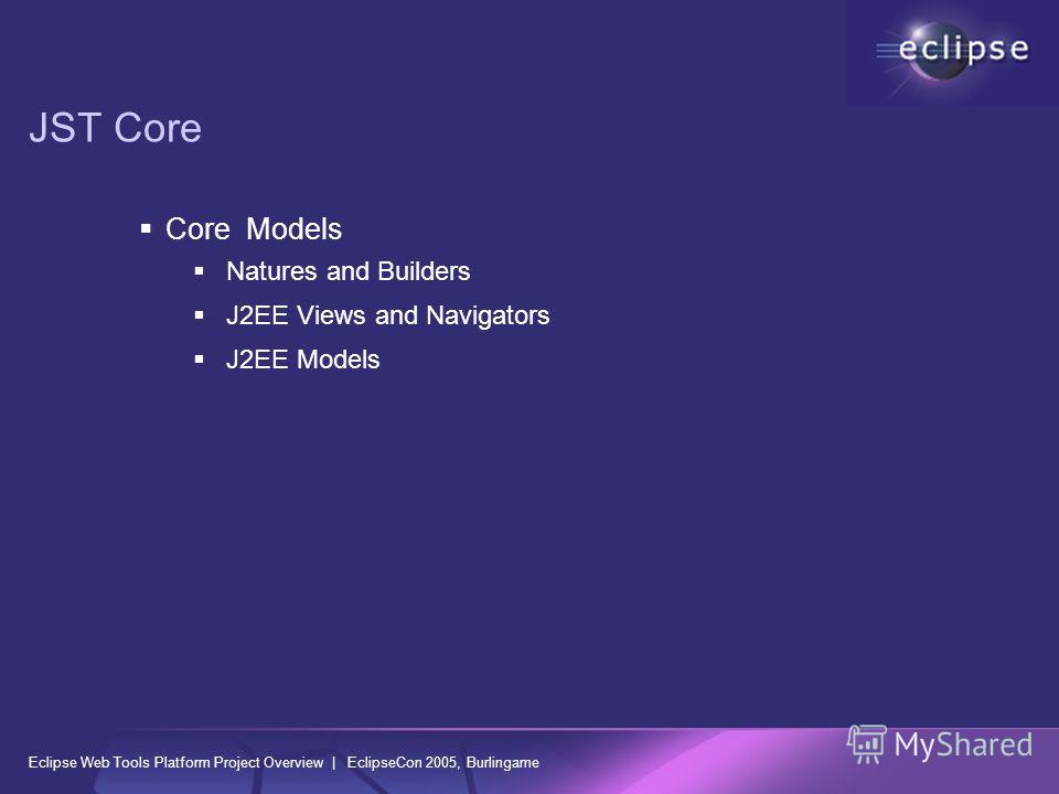 Eclipse Web Tools Platform Project Overview | EclipseCon 2005, Burlingame JST Core Core Models Natures and Builders J2EE Views and Navigators J2EE Models