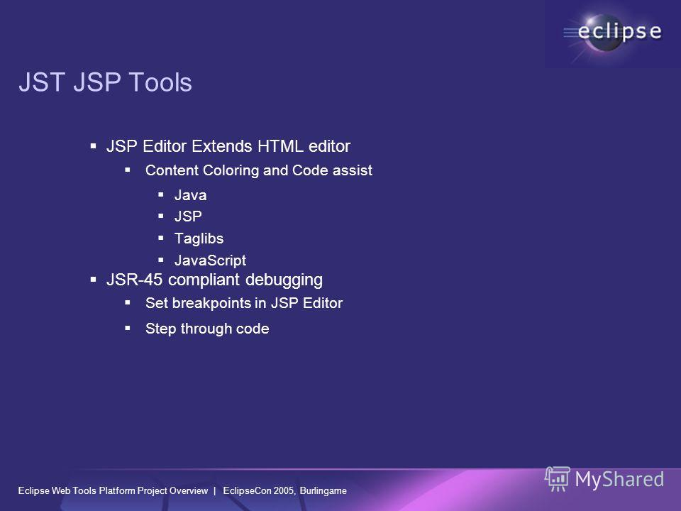 Eclipse Web Tools Platform Project Overview | EclipseCon 2005, Burlingame JST JSP Tools JSP Editor Extends HTML editor Content Coloring and Code assist Java JSP Taglibs JavaScript JSR-45 compliant debugging Set breakpoints in JSP Editor Step through