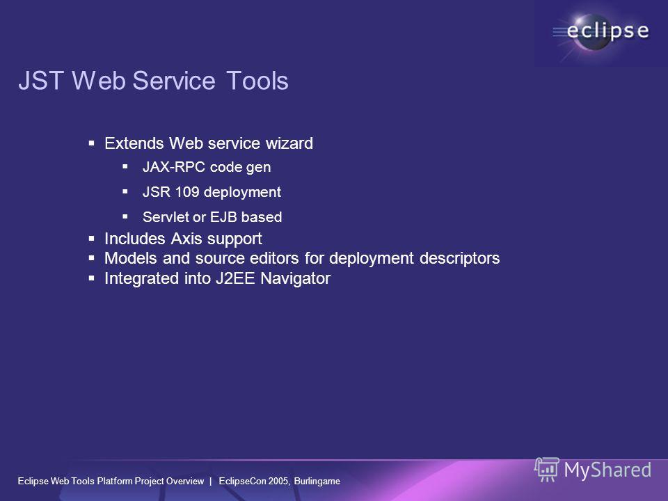 Eclipse Web Tools Platform Project Overview | EclipseCon 2005, Burlingame JST Web Service Tools Extends Web service wizard JAX-RPC code gen JSR 109 deployment Servlet or EJB based Includes Axis support Models and source editors for deployment descrip