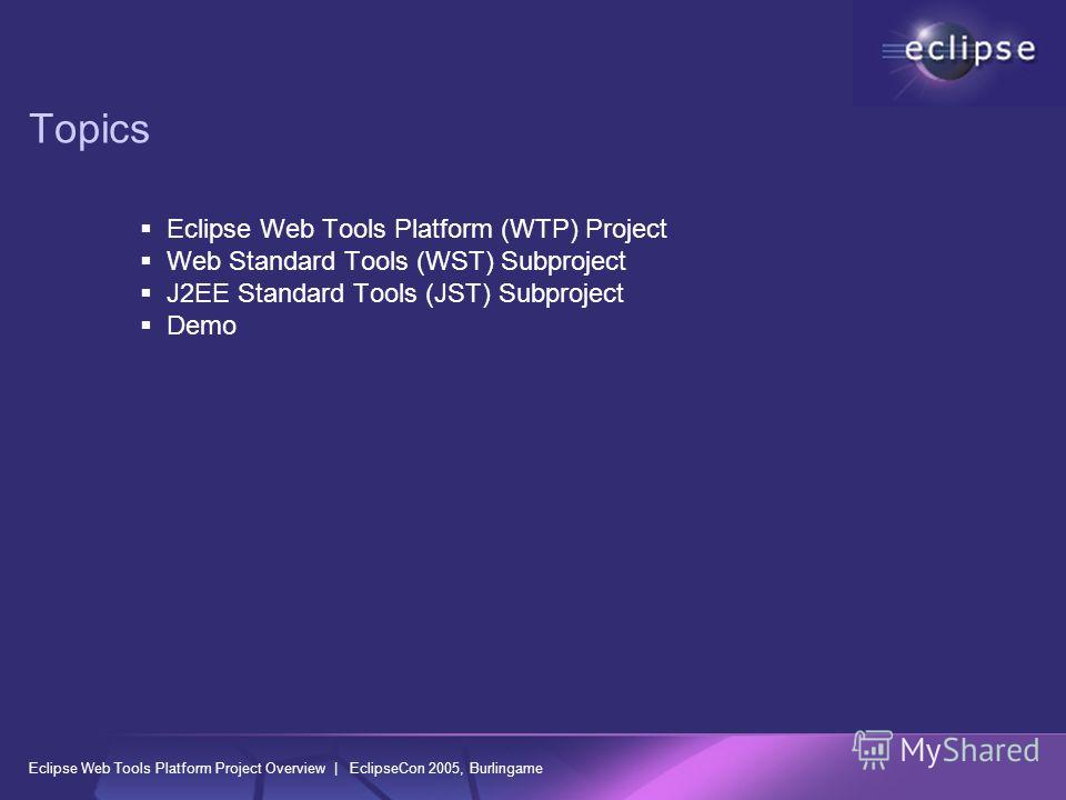 Eclipse Web Tools Platform Project Overview | EclipseCon 2005, Burlingame Topics Eclipse Web Tools Platform (WTP) Project Web Standard Tools (WST) Subproject J2EE Standard Tools (JST) Subproject Demo