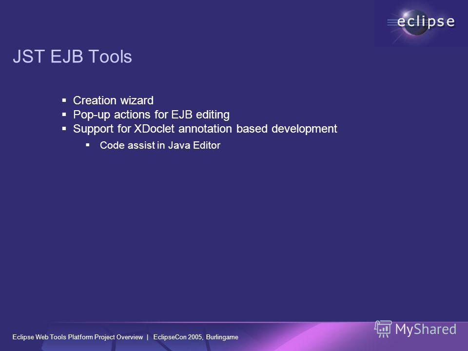Eclipse Web Tools Platform Project Overview | EclipseCon 2005, Burlingame JST EJB Tools Creation wizard Pop-up actions for EJB editing Support for XDoclet annotation based development Code assist in Java Editor