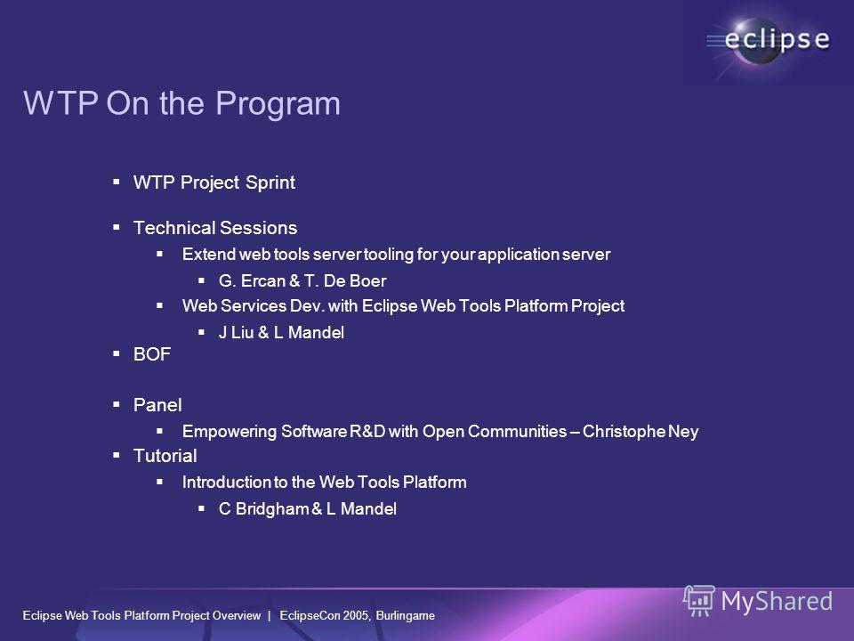 Eclipse Web Tools Platform Project Overview | EclipseCon 2005, Burlingame WTP On the Program WTP Project Sprint Technical Sessions Extend web tools server tooling for your application server G. Ercan & T. De Boer Web Services Dev. with Eclipse Web To