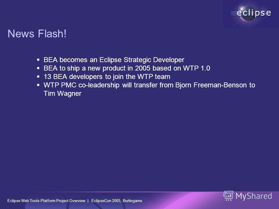 Eclipse Web Tools Platform Project Overview | EclipseCon 2005, Burlingame News Flash! BEA becomes an Eclipse Strategic Developer BEA to ship a new product in 2005 based on WTP 1.0 13 BEA developers to join the WTP team WTP PMC co-leadership will tran