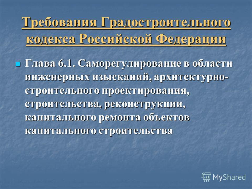 Требования Градостроительного кодекса Российской Федерации Глава 6.1. Саморегулирование в области инженерных изысканий, архитектурно- строительного проектирования, строительства, реконструкции, капитального ремонта объектов капитального строительства