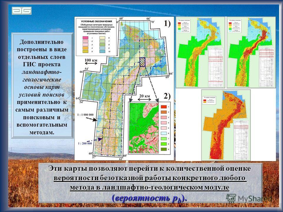 15 Дополнительно построены в виде отдельных слоев ГИС проекта ландшафтно- геологические основы карт условий поисков применительно к самым различным поисковым и вспомогательным методам. Эти карты позволяют перейти к количественной оценке вероятности б
