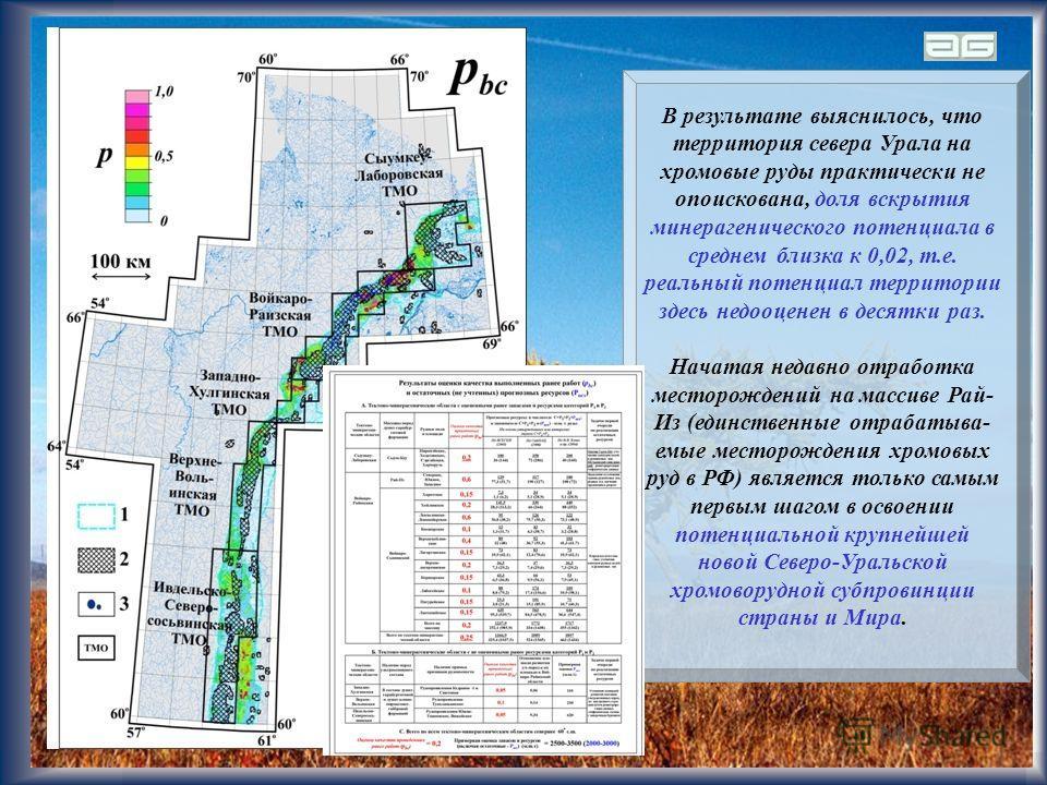 23 В результате выяснилось, что территория севера Урала на хромовые руды практически не опоискована, доля вскрытия минерагенического потенциала в среднем близка к 0,02, т.е. реальный потенциал территории здесь недооценен в десятки раз. Начатая недавн