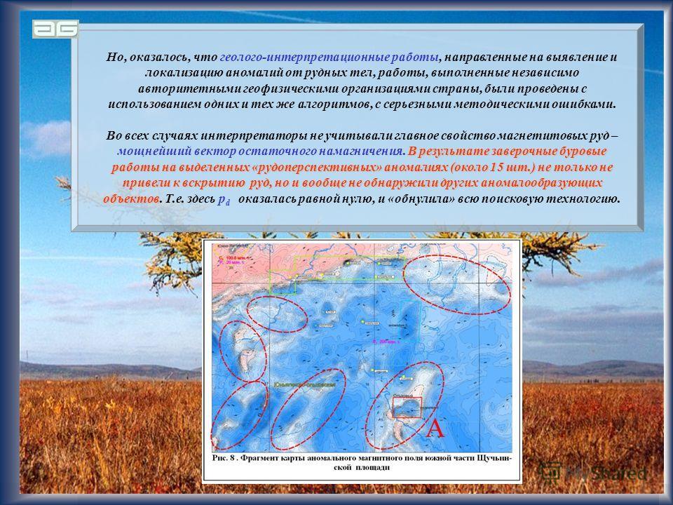 26 Но, оказалось, что геолого-интерпретационные работы, направленные на выявление и локализацию аномалий от рудных тел, работы, выполненные независимо авторитетными геофизическими организациями страны, были проведены с использованием одних и тех же а