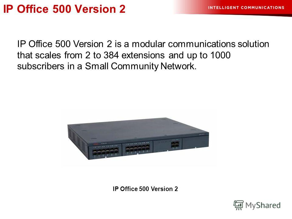 IP Office 500 Version 2 IP Office 500 Version 2 is a modular communications solution that scales from 2 to 384 extensions and up to 1000 subscribers in a Small Community Network. IP Office 500 Version 2