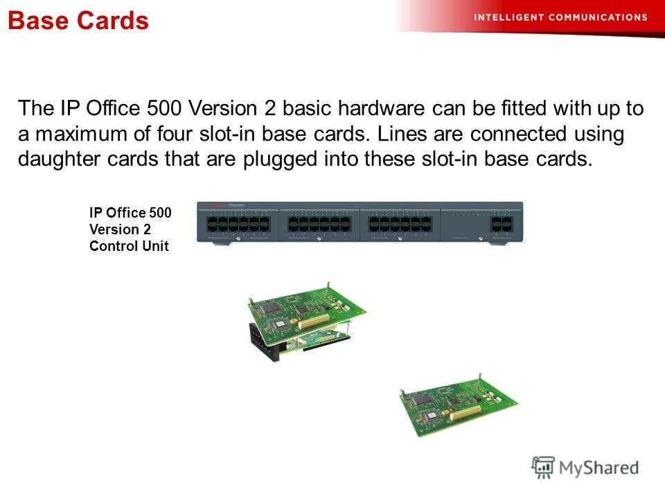 Base Cards The IP Office 500 Version 2 basic hardware can be fitted with up to a maximum of four slot-in base cards. Lines are connected using daughter cards that are plugged into these slot-in base cards. IP Office 500 Version 2 Control Unit