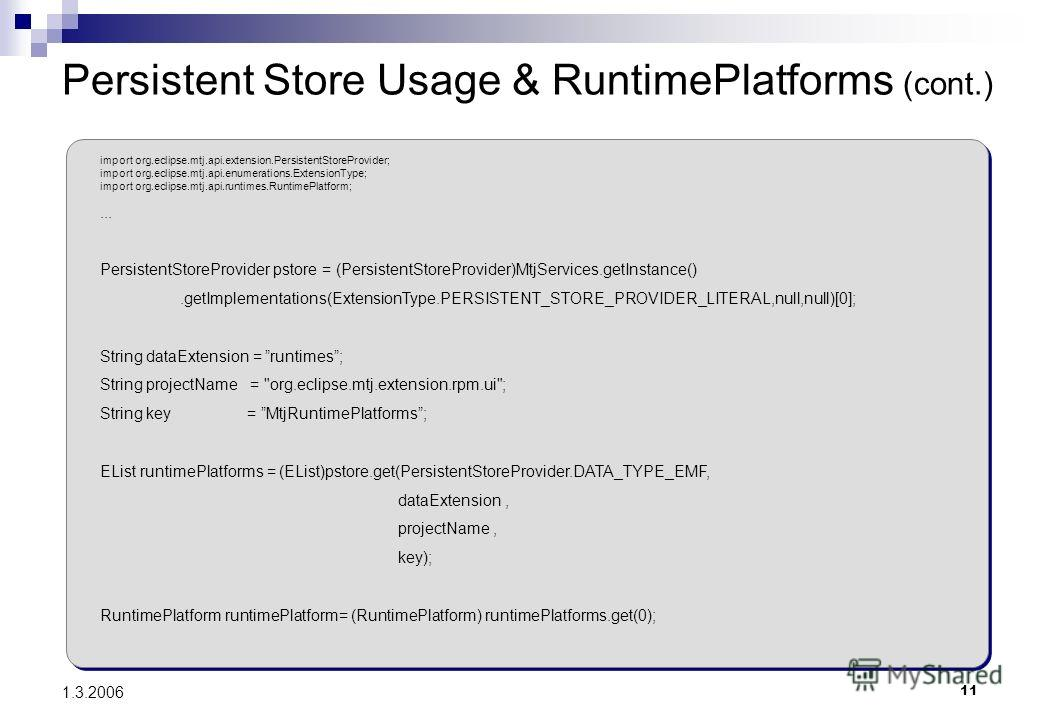 11 1.3.2006 Persistent Store Usage & RuntimePlatforms (cont.) import org.eclipse.mtj.api.extension.PersistentStoreProvider; import org.eclipse.mtj.api.enumerations.ExtensionType; import org.eclipse.mtj.api.runtimes.RuntimePlatform;... PersistentStore