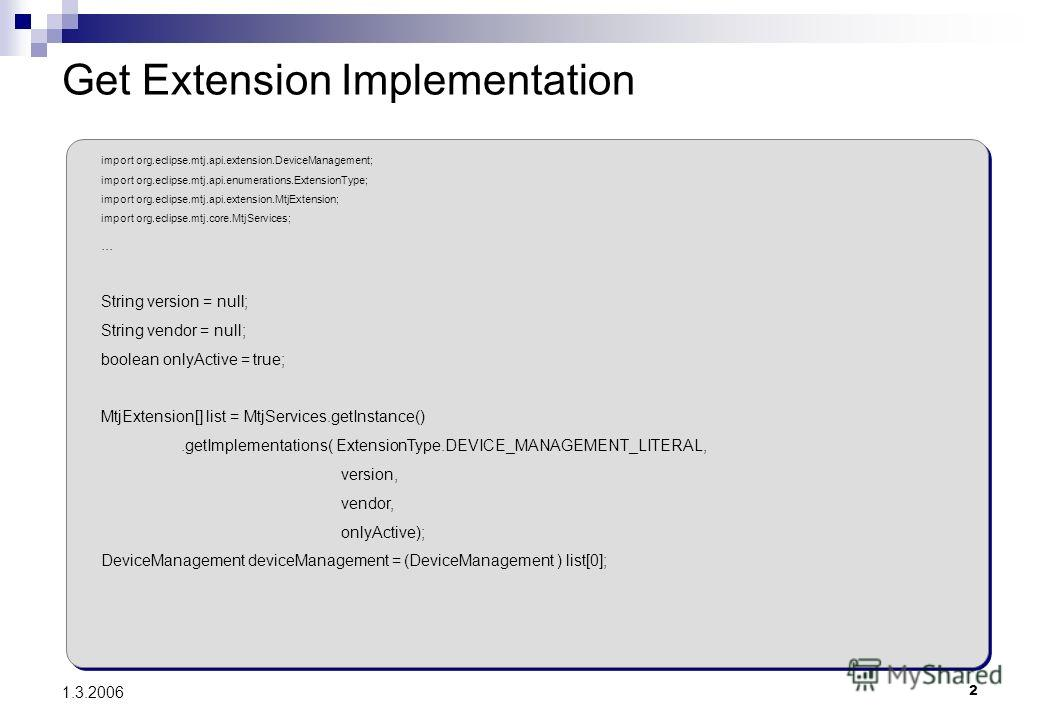 2 1.3.2006 Get Extension Implementation import org.eclipse.mtj.api.extension.DeviceManagement; import org.eclipse.mtj.api.enumerations.ExtensionType; import org.eclipse.mtj.api.extension.MtjExtension; import org.eclipse.mtj.core.MtjServices;... Strin