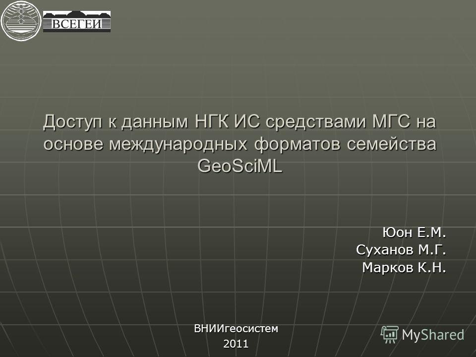 Доступ к данным НГК ИС средствами МГС на основе международных форматов семейства GeoSciML Юон Е.М. Суханов М.Г. Марков К.Н. ВНИИгеосистем 2011