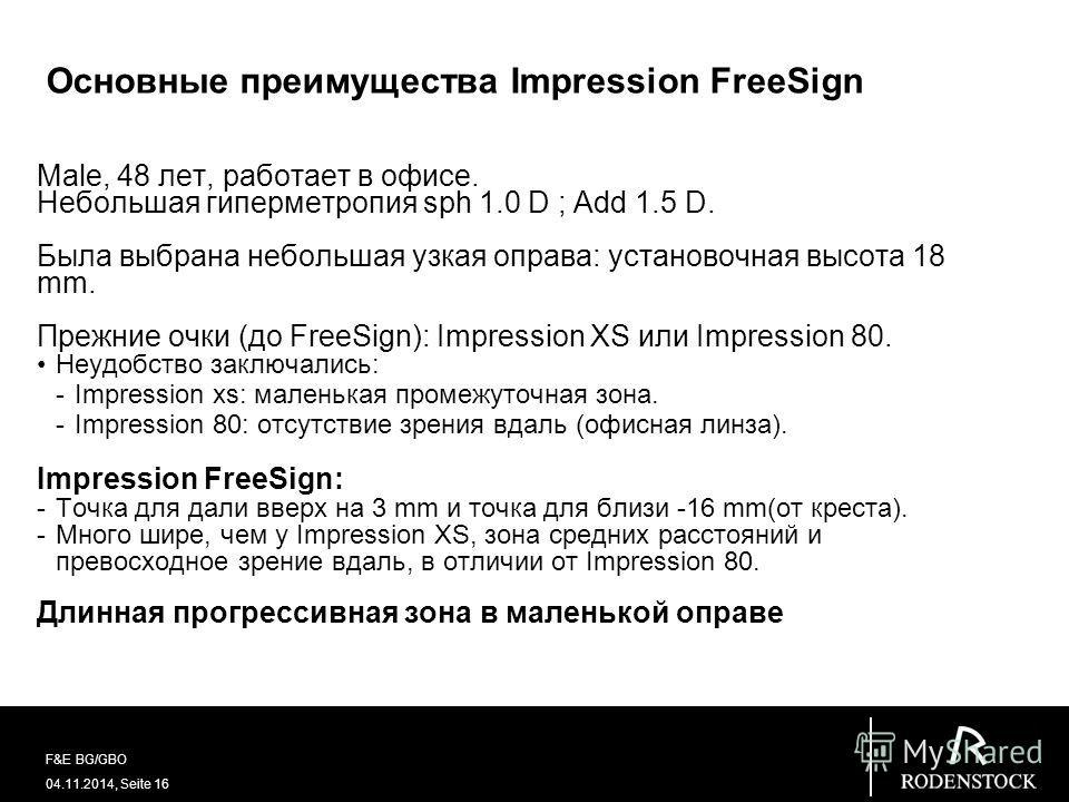 04.11.2014, Seite 16 F&E BG/GBO Основные преимущества Impression FreeSign Male, 48 лет, работает в офисе. Небольшая гиперметропия sph 1.0 D ; Add 1.5 D. Была выбрана небольшая узкая оправа: установочная высота 18 mm. Прежние очки (до FreeSign): Impre